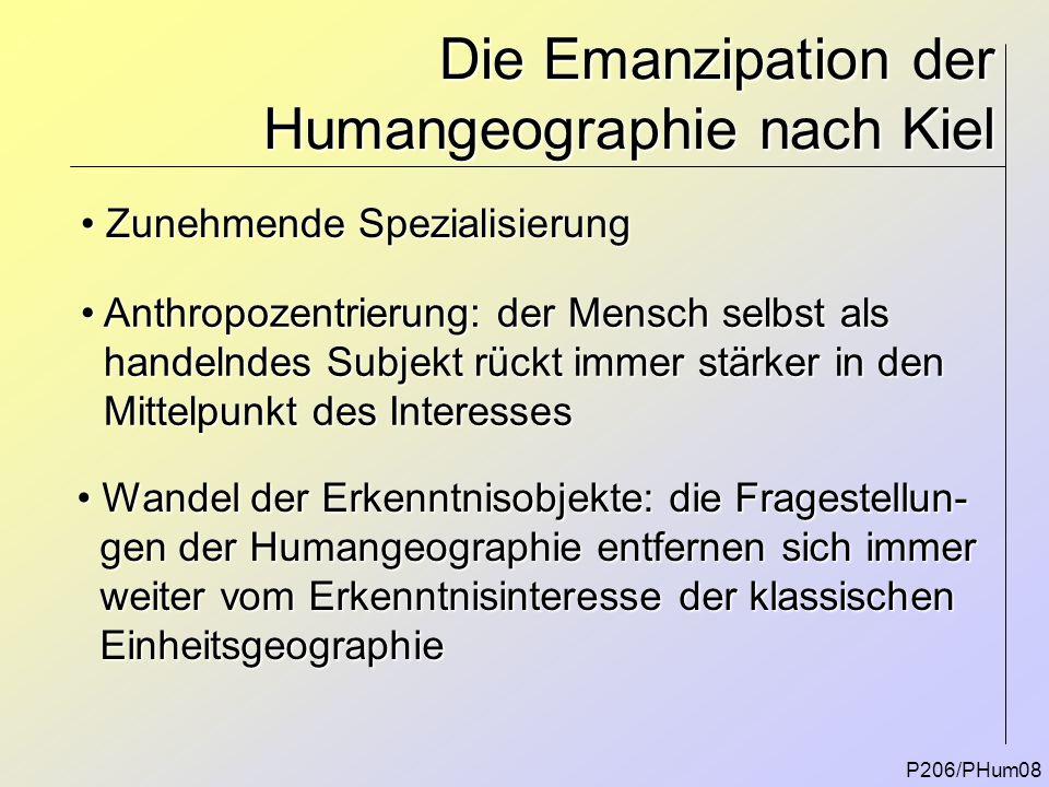 Die Emanzipation der Humangeographie nach Kiel P206/PHum08 Zunehmende Spezialisierung Zunehmende Spezialisierung Anthropozentrierung: der Mensch selbs