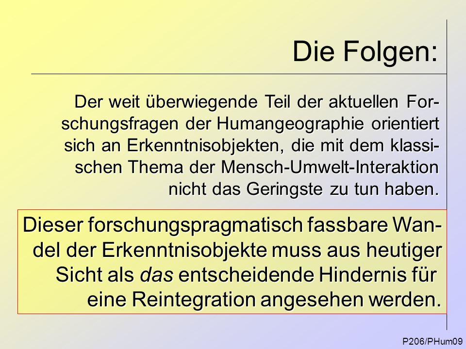 Die Folgen: P206/PHum09 Der weit überwiegende Teil der aktuellen For- schungsfragen der Humangeographie orientiert sich an Erkenntnisobjekten, die mit