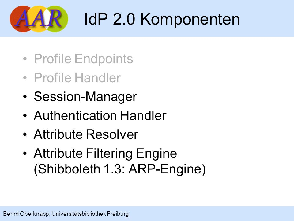 10 Bernd Oberknapp, Universitätsbibliothek Freiburg IdP 2.0 Komponenten Profile Endpoints Profile Handler Session-Manager Authentication Handler Attri