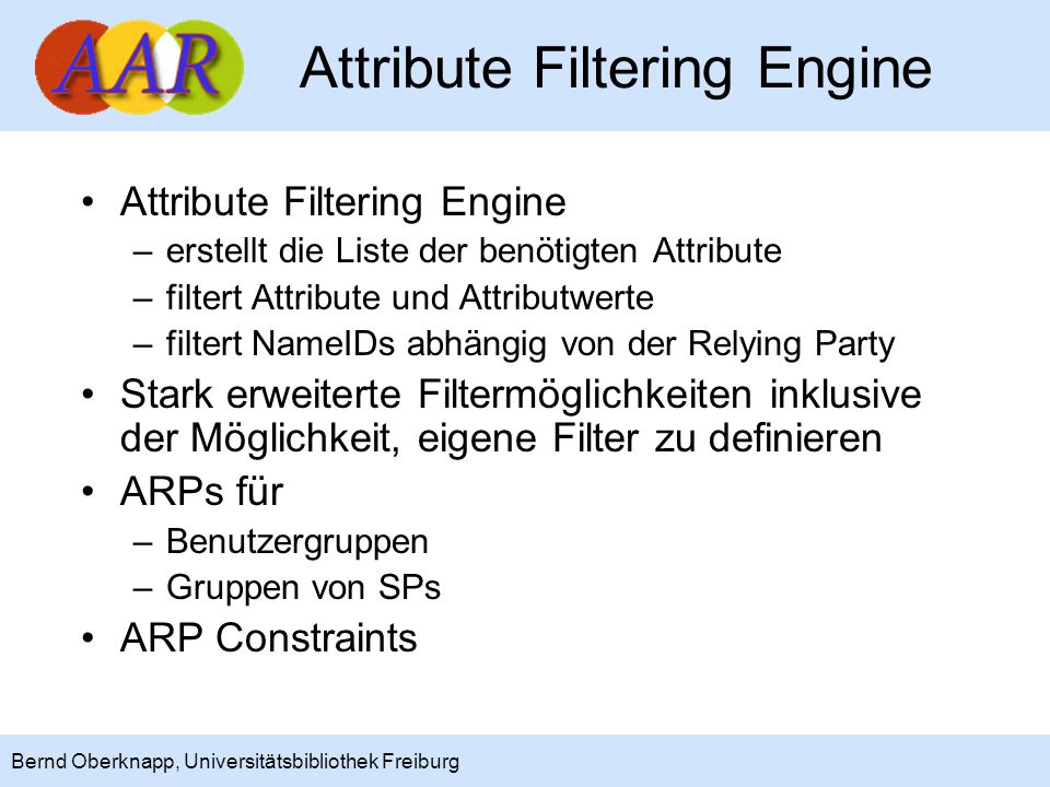 14 Bernd Oberknapp, Universitätsbibliothek Freiburg Attribute Filtering Engine –erstellt die Liste der benötigten Attribute –filtert Attribute und Att