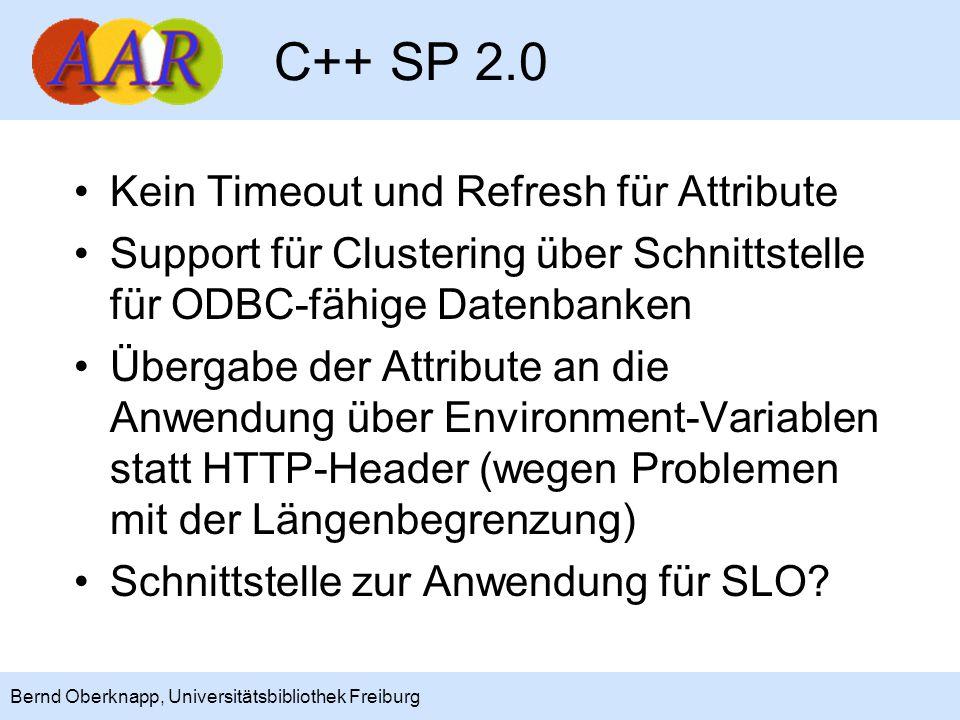 15 Bernd Oberknapp, Universitätsbibliothek Freiburg C++ SP 2.0 Kein Timeout und Refresh für Attribute Support für Clustering über Schnittstelle für ODBC-fähige Datenbanken Übergabe der Attribute an die Anwendung über Environment-Variablen statt HTTP-Header (wegen Problemen mit der Längenbegrenzung) Schnittstelle zur Anwendung für SLO