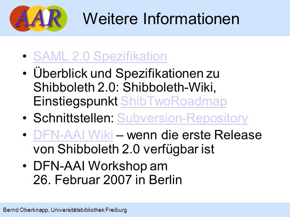 20 Bernd Oberknapp, Universitätsbibliothek Freiburg Weitere Informationen SAML 2.0 Spezifikation Überblick und Spezifikationen zu Shibboleth 2.0: Shibboleth-Wiki, Einstiegspunkt ShibTwoRoadmapShibTwoRoadmap Schnittstellen: Subversion-RepositorySubversion-Repository DFN-AAI Wiki – wenn die erste Release von Shibboleth 2.0 verfügbar istDFN-AAI Wiki DFN-AAI Workshop am 26.