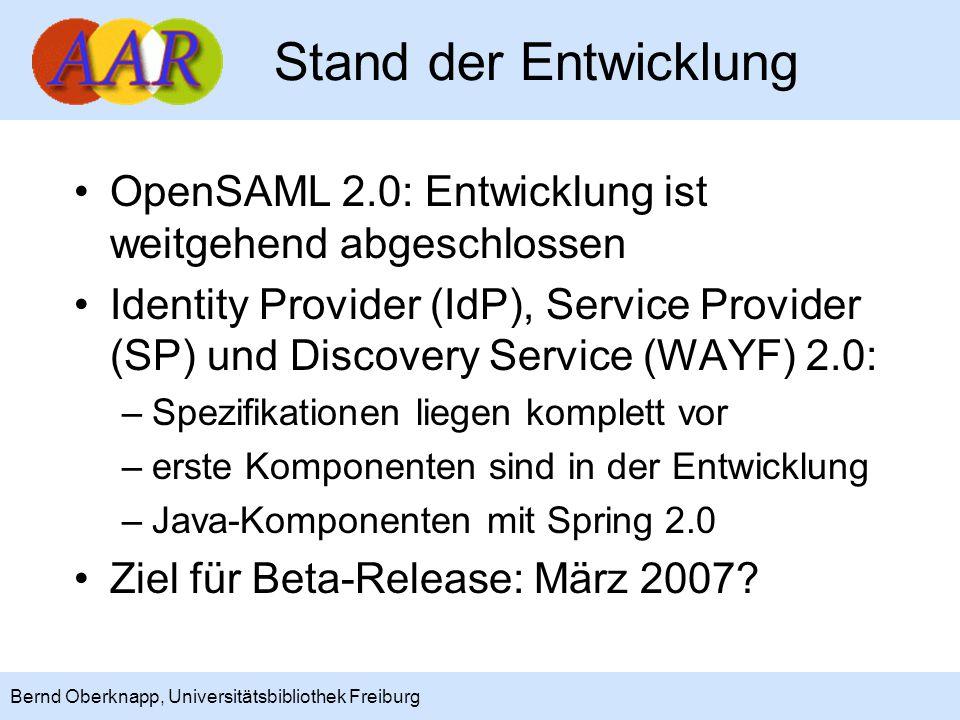 4 Bernd Oberknapp, Universitätsbibliothek Freiburg Stand der Entwicklung OpenSAML 2.0: Entwicklung ist weitgehend abgeschlossen Identity Provider (IdP), Service Provider (SP) und Discovery Service (WAYF) 2.0: –Spezifikationen liegen komplett vor –erste Komponenten sind in der Entwicklung –Java-Komponenten mit Spring 2.0 Ziel für Beta-Release: März 2007