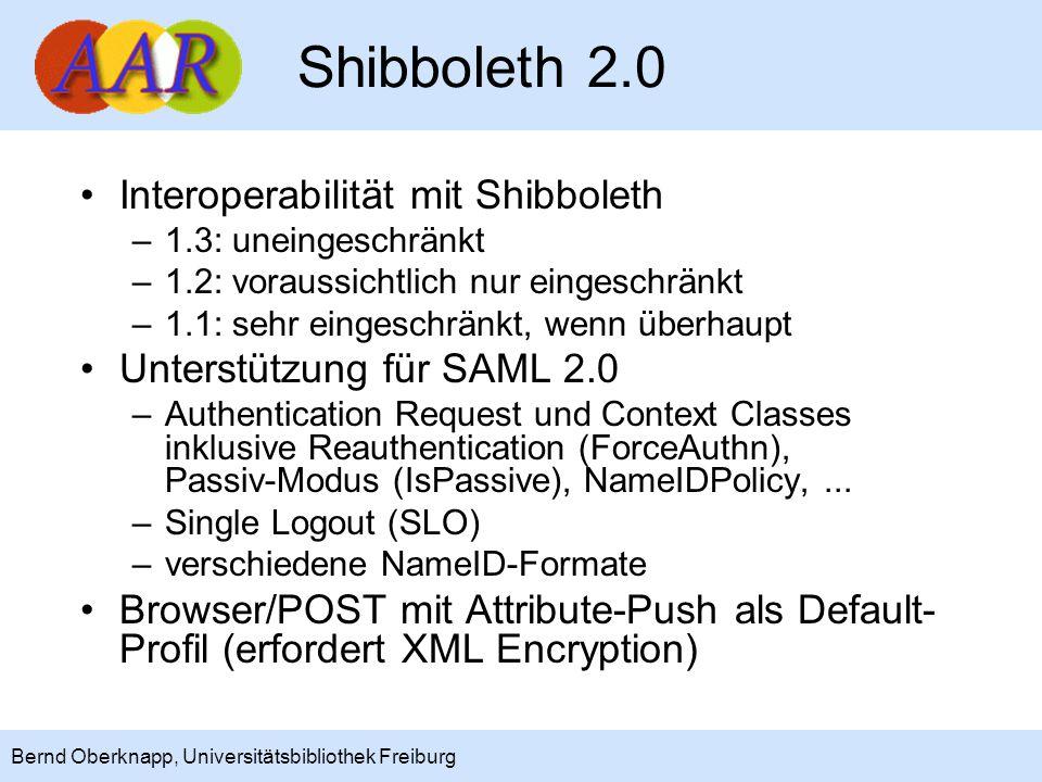 5 Bernd Oberknapp, Universitätsbibliothek Freiburg Shibboleth 2.0 Interoperabilität mit Shibboleth –1.3: uneingeschränkt –1.2: voraussichtlich nur eingeschränkt –1.1: sehr eingeschränkt, wenn überhaupt Unterstützung für SAML 2.0 –Authentication Request und Context Classes inklusive Reauthentication (ForceAuthn), Passiv-Modus (IsPassive), NameIDPolicy,...