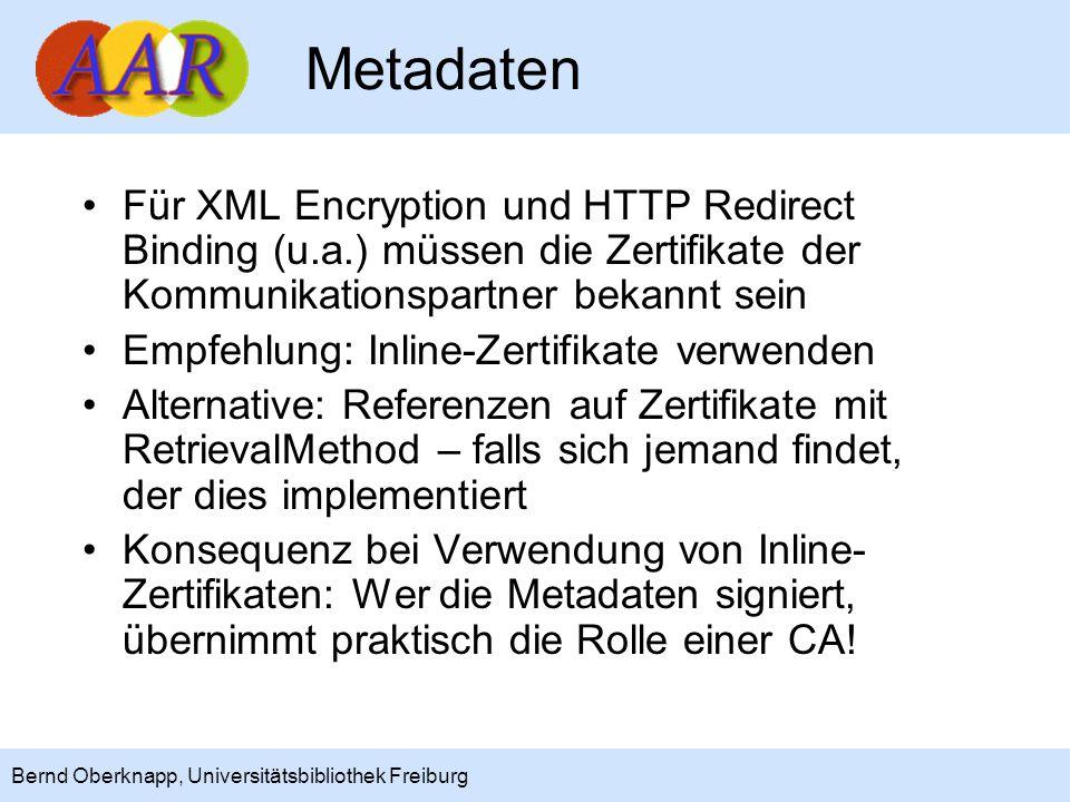 9 Bernd Oberknapp, Universitätsbibliothek Freiburg Metadaten Für XML Encryption und HTTP Redirect Binding (u.a.) müssen die Zertifikate der Kommunikationspartner bekannt sein Empfehlung: Inline-Zertifikate verwenden Alternative: Referenzen auf Zertifikate mit RetrievalMethod – falls sich jemand findet, der dies implementiert Konsequenz bei Verwendung von Inline- Zertifikaten: Wer die Metadaten signiert, übernimmt praktisch die Rolle einer CA!
