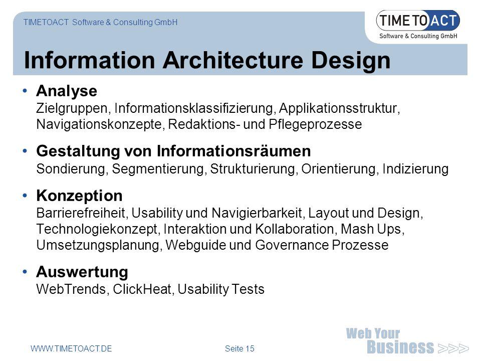 WWW.TIMETOACT.DE Seite 15 Information Architecture Design Analyse Zielgruppen, Informationsklassifizierung, Applikationsstruktur, Navigationskonzepte, Redaktions- und Pflegeprozesse Gestaltung von Informationsräumen Sondierung, Segmentierung, Strukturierung, Orientierung, Indizierung Konzeption Barrierefreiheit, Usability und Navigierbarkeit, Layout und Design, Technologiekonzept, Interaktion und Kollaboration, Mash Ups, Umsetzungsplanung, Webguide und Governance Prozesse Auswertung WebTrends, ClickHeat, Usability Tests TIMETOACT Software & Consulting GmbH