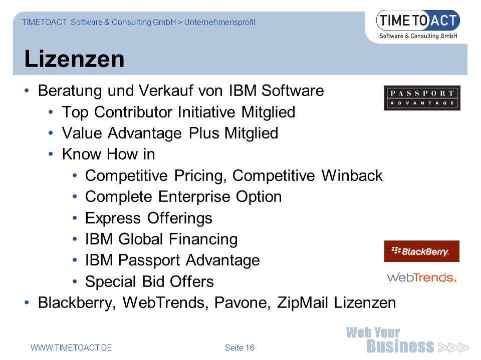 WWW.TIMETOACT.DE Seite 16 Lizenzen TIMETOACT Software & Consulting GmbH > Unternehmensprofil Beratung und Verkauf von IBM Software Top Contributor Initiative Mitglied Value Advantage Plus Mitglied Know How in Competitive Pricing, Competitive Winback Complete Enterprise Option Express Offerings IBM Global Financing IBM Passport Advantage Special Bid Offers Blackberry, WebTrends, Pavone, ZipMail Lizenzen