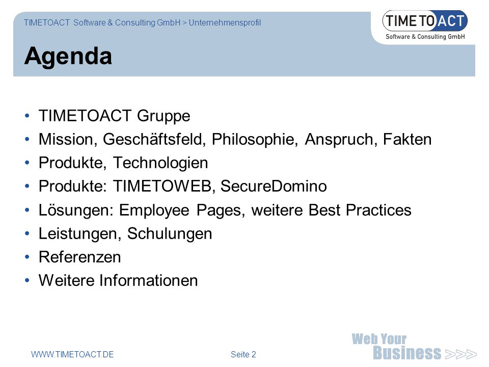 WWW.TIMETOACT.DE Seite 13 Portal Consulting und Entwicklung TIMETOACT Software & Consulting GmbH > Unternehmensprofil Portlet Entwicklung Anwendungsarchitektur Security Konzept Best Practices, Policies Vorgehens- und Rollenmodell Frameworks (JSR168, JSF, Spring, Hibernate, JCA, WS) Tooling, Build-Prozesse, Test Coaching, Training Consulting Portal-Architektur Einsatzkonzepte Infrastruktur OS, DB, Clustering LDAP, Single Sign-on HTTP, Proxy, Caching UI-Customization Monitoring Usage Analysis Application Integration Mail- / Calendaring DMS, WCMS Quickplace, Sametime Search Engine Legacy Web Apps