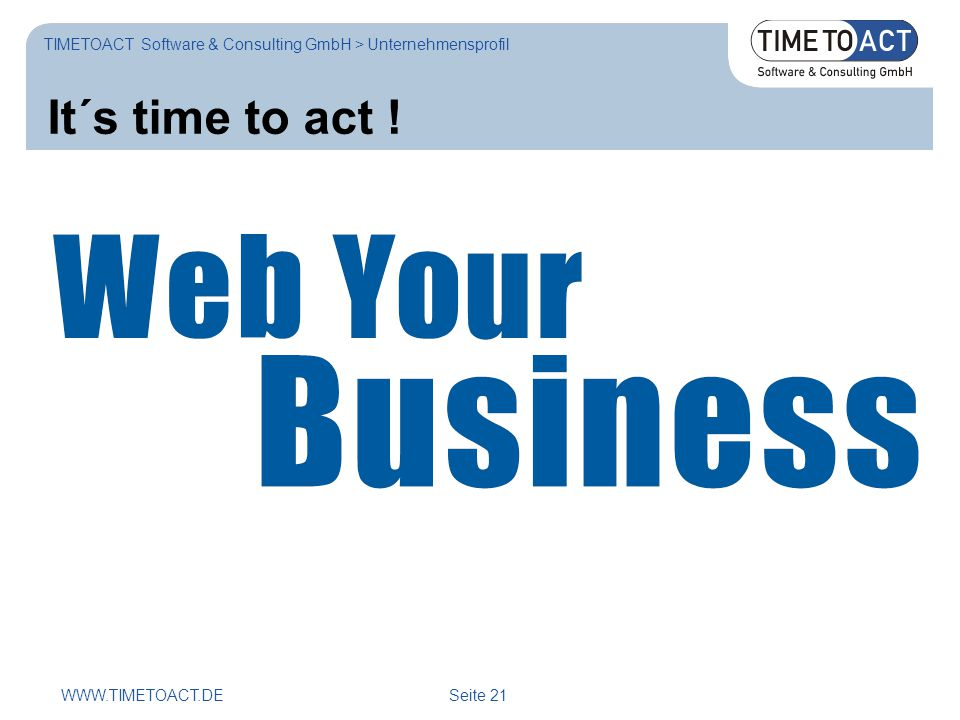 WWW.TIMETOACT.DE Seite 21 TIMETOACT Software & Consulting GmbH > Unternehmensprofil It´s time to act !