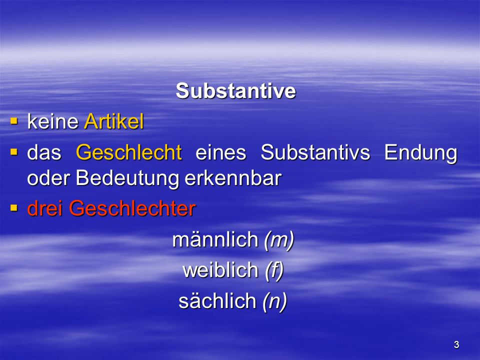 3 Substantive Substantive  keine Artikel  das Geschlecht eines Substantivs Endung oder Bedeutung erkennbar  drei Geschlechter männlich (m) weiblich