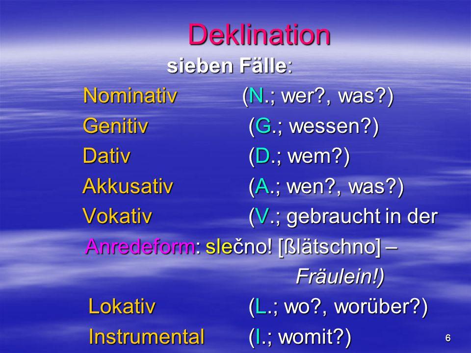 6 Deklination sieben Fälle: Nominativ (N.; wer?, was?) Nominativ (N.; wer?, was?) Genitiv (G.; wessen?) Genitiv (G.; wessen?) Dativ (D.; wem?) Dativ (