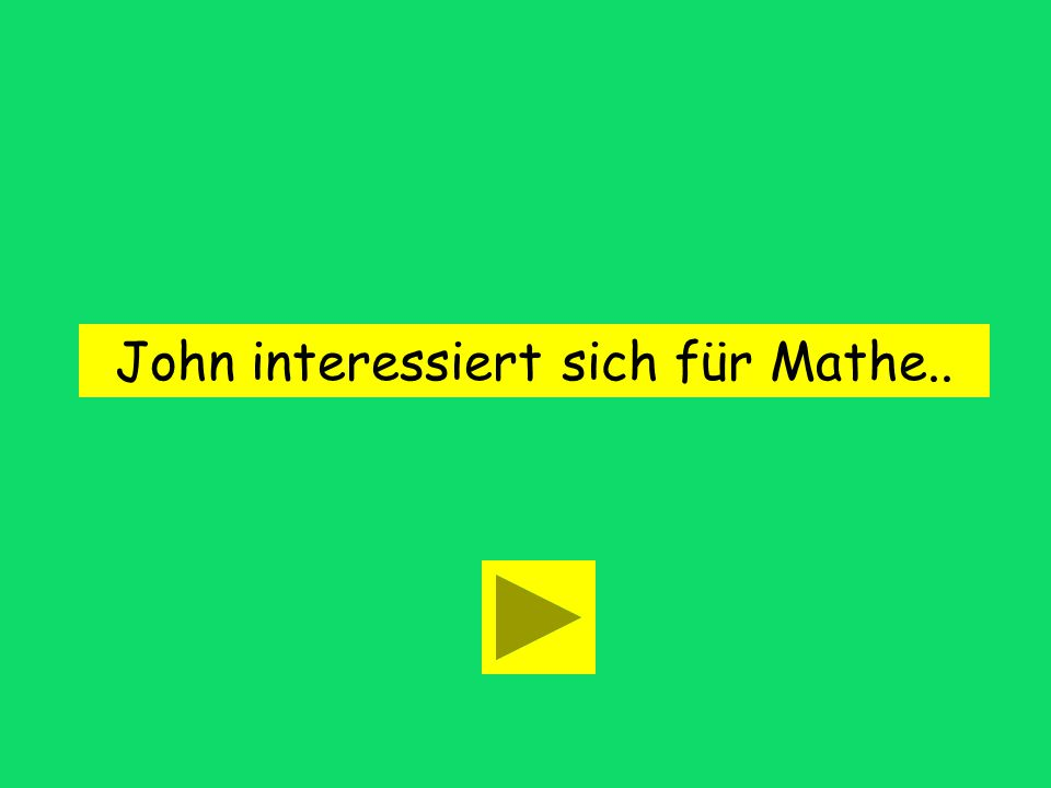 John is interested in math. John interessiert sich für Mathe. John interessiert sich in Mathe.