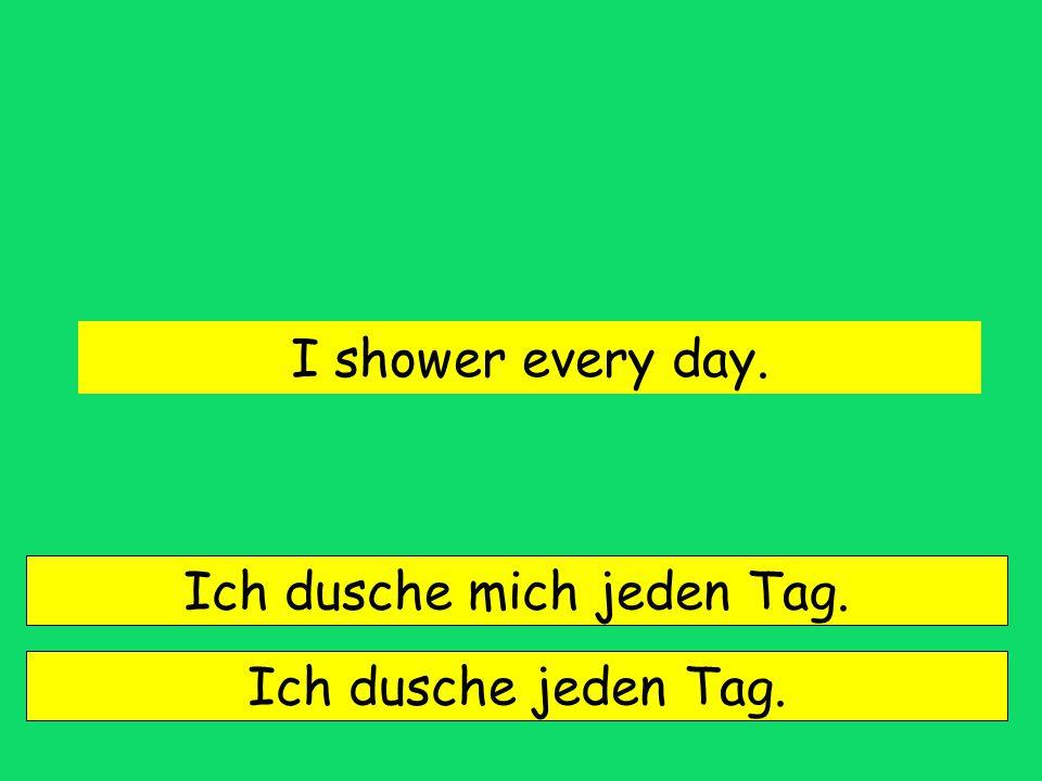 I shower every day. Ich dusche mich jeden Tag. Ich dusche jeden Tag.