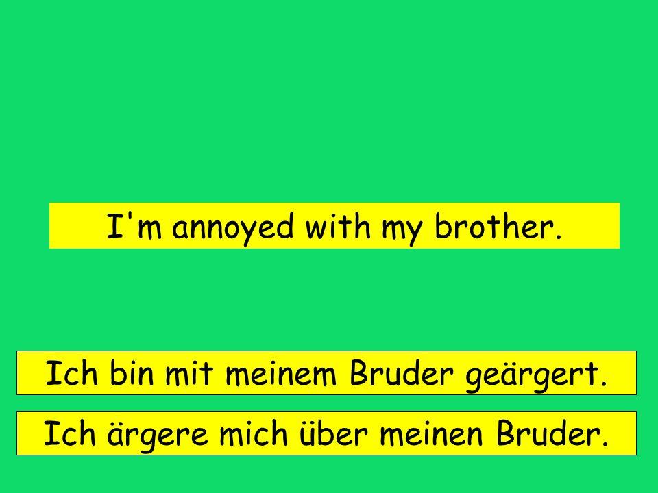 I m annoyed with my brother.Ich bin mit meinem Bruder geärgert.