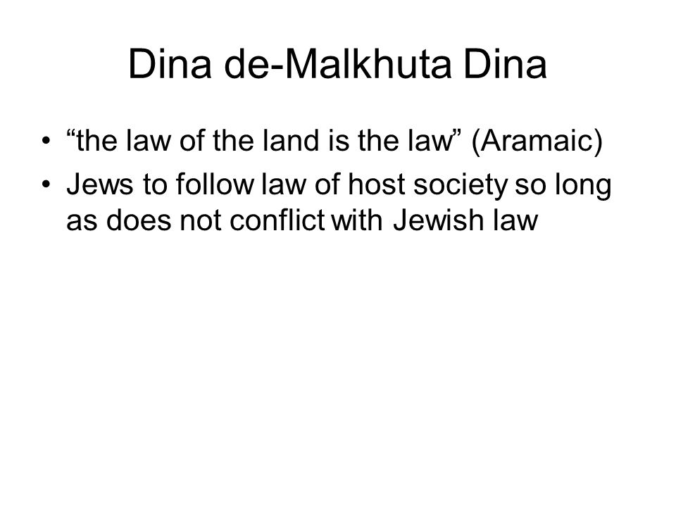 """Dina de-Malkhuta Dina """"the law of the land is the law"""" (Aramaic) Jews to follow law of host society so long as does not conflict with Jewish law"""