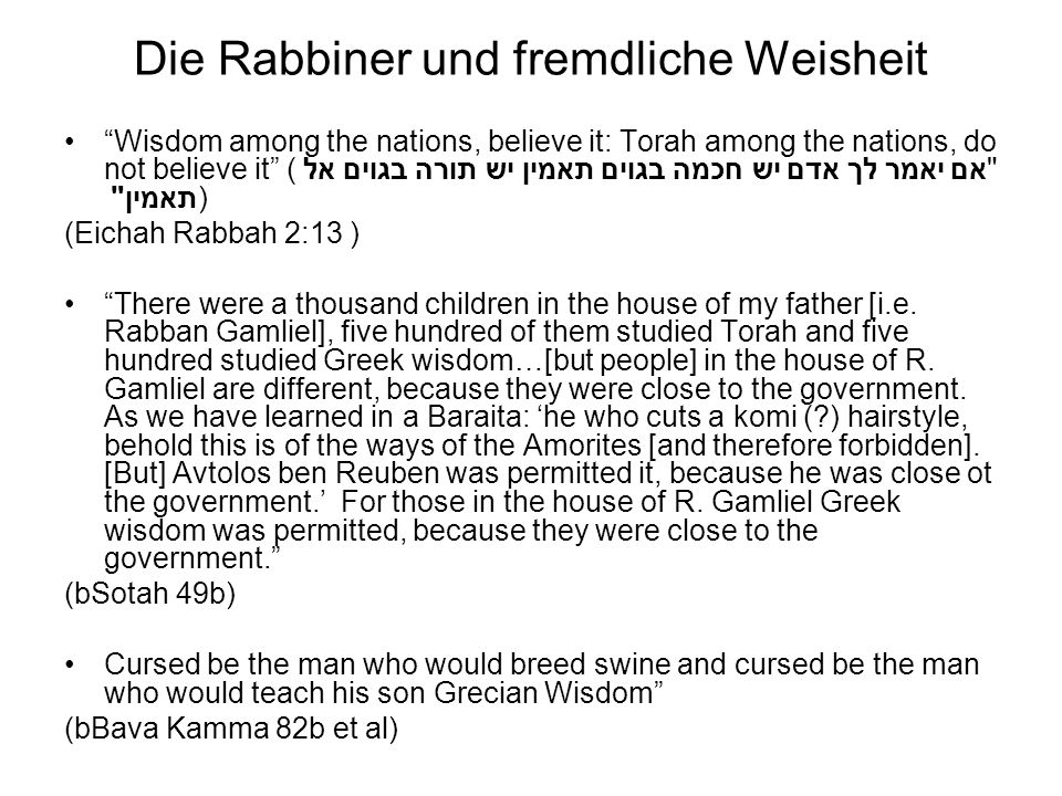 Die Rabbiner und fremdliche Weisheit Wisdom among the nations, believe it: Torah among the nations, do not believe it ( אם יאמר לך אדם יש חכמה בגוים תאמין יש תורה בגוים אל תאמין ) (Eichah Rabbah 2:13 ) There were a thousand children in the house of my father [i.e.