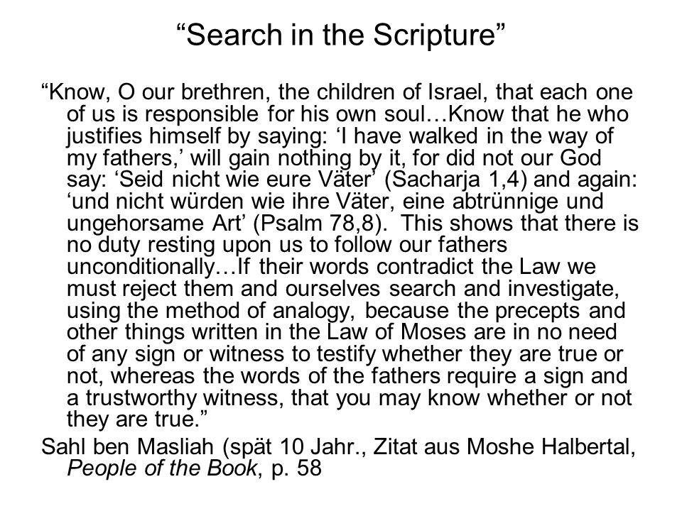 Search in the Scripture Know, O our brethren, the children of Israel, that each one of us is responsible for his own soul…Know that he who justifies himself by saying: 'I have walked in the way of my fathers,' will gain nothing by it, for did not our God say: 'Seid nicht wie eure Väter' (Sacharja 1,4) and again: 'und nicht würden wie ihre Väter, eine abtrünnige und ungehorsame Art' (Psalm 78,8).