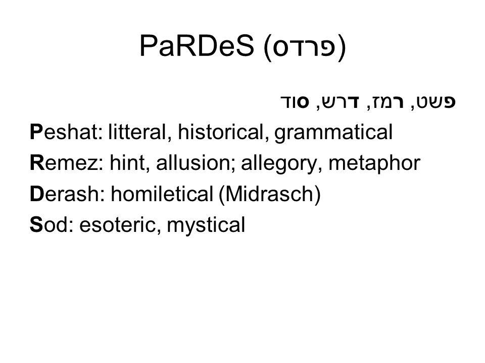 PaRDeS (פרדס) פשט, רמז, דרש, סוד Peshat: litteral, historical, grammatical Remez: hint, allusion; allegory, metaphor Derash: homiletical (Midrasch) So