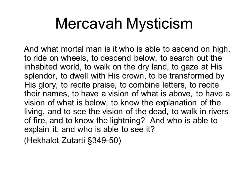 Mercavah Mysticism And what mortal man is it who is able to ascend on high, to ride on wheels, to descend below, to search out the inhabited world, to