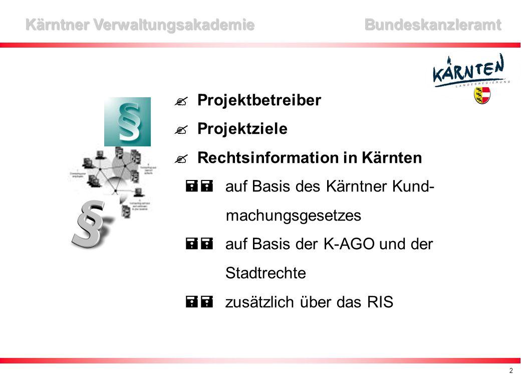 2 Kärntner Verwaltungsakademie Bundeskanzleramt  Projektbetreiber  Projektziele  Rechtsinformation in Kärnten  auf Basis des Kärntner Kund- machungsgesetzes  auf Basis der K-AGO und der Stadtrechte  zusätzlich über das RIS