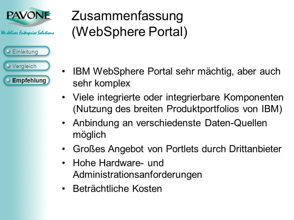 Zusammenfassung (WebSphere Portal) IBM WebSphere Portal sehr mächtig, aber auch sehr komplex Viele integrierte oder integrierbare Komponenten (Nutzung des breiten Produktportfolios von IBM) Anbindung an verschiedenste Daten-Quellen möglich Großes Angebot von Portlets durch Drittanbieter Hohe Hardware- und Administrationsanforderungen Beträchtliche Kosten Einleitung Vergleich Empfehlung