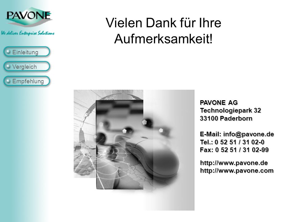 Einleitung Vergleich Empfehlung http://www.pavone.dehttp://www.pavone.com PAVONE AG Technologiepark 32 33100 Paderborn E-Mail: info@pavone.de Tel.: 0 52 51 / 31 02-0 Fax: 0 52 51 / 31 02-99 Vielen Dank für Ihre Aufmerksamkeit!