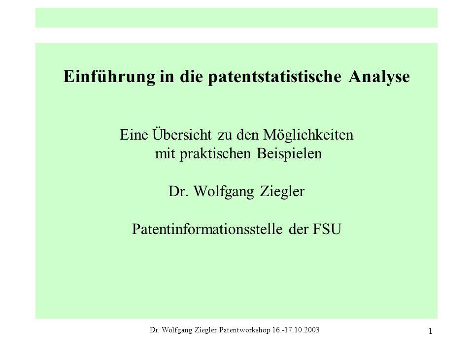 Dr. Wolfgang Ziegler Patentworkshop 16.-17.10.2003 1 Einführung in die patentstatistische Analyse Eine Übersicht zu den Möglichkeiten mit praktischen