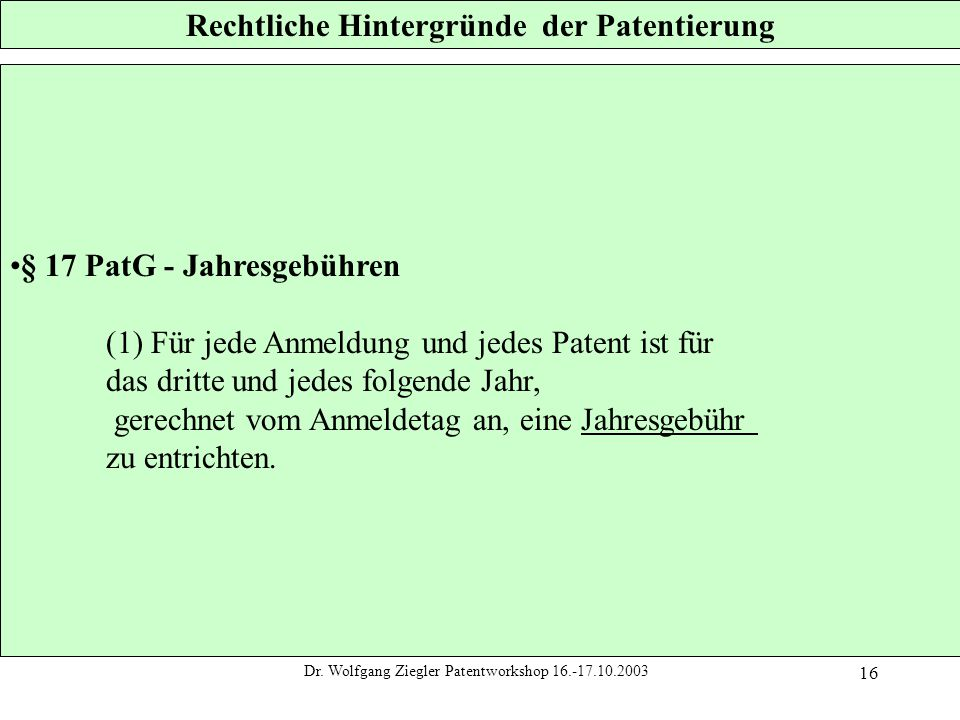 Dr. Wolfgang Ziegler Patentworkshop 16.-17.10.2003 16 Rechtliche Hintergründe der Patentierung § 17 PatG - Jahresgebühren (1) Für jede Anmeldung und j