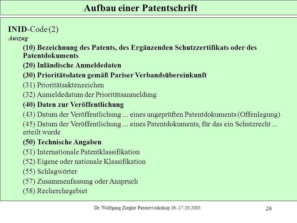 Dr. Wolfgang Ziegler Patentworkshop 16.-17.10.2003 26 Aufbau einer Patentschrift INID-Code (2) Auszug (10) Bezeichnung des Patents, des Ergänzenden Sc