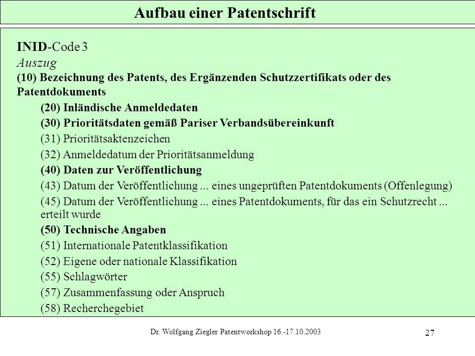 Dr. Wolfgang Ziegler Patentworkshop 16.-17.10.2003 27 Aufbau einer Patentschrift INID-Code 3 Auszug (10) Bezeichnung des Patents, des Ergänzenden Schu