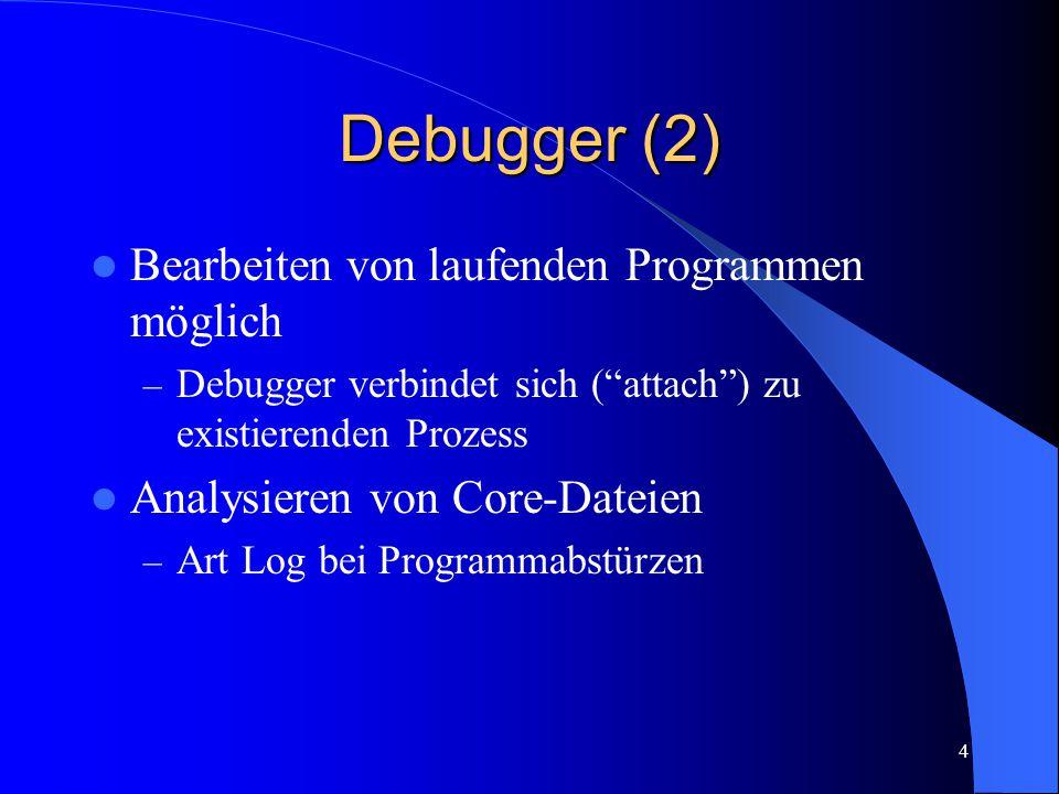 4 Debugger (2) Bearbeiten von laufenden Programmen möglich – Debugger verbindet sich ( attach ) zu existierenden Prozess Analysieren von Core-Dateien – Art Log bei Programmabstürzen