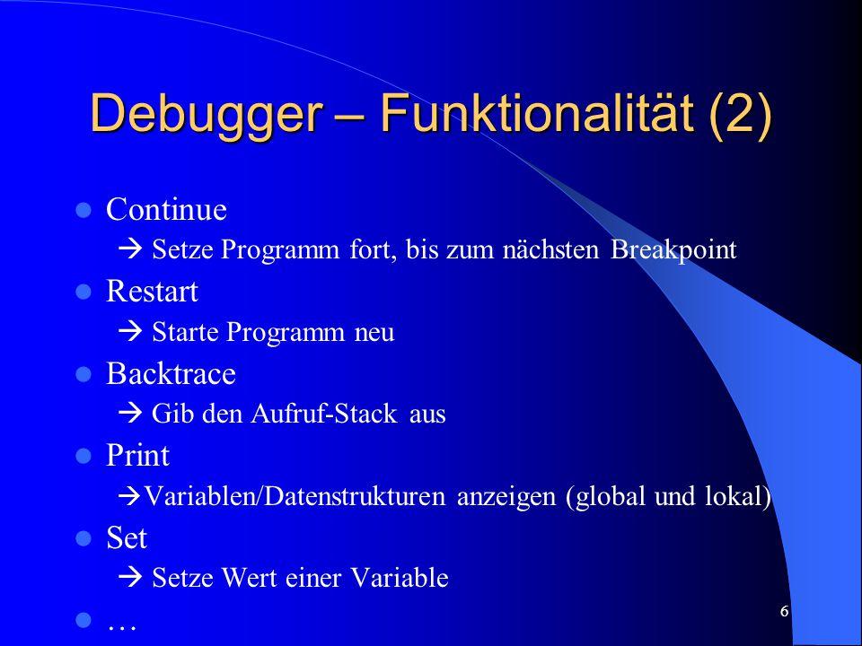 6 Debugger – Funktionalität (2) Continue  Setze Programm fort, bis zum nächsten Breakpoint Restart  Starte Programm neu Backtrace  Gib den Aufruf-Stack aus Print  Variablen/Datenstrukturen anzeigen (global und lokal) Set  Setze Wert einer Variable …