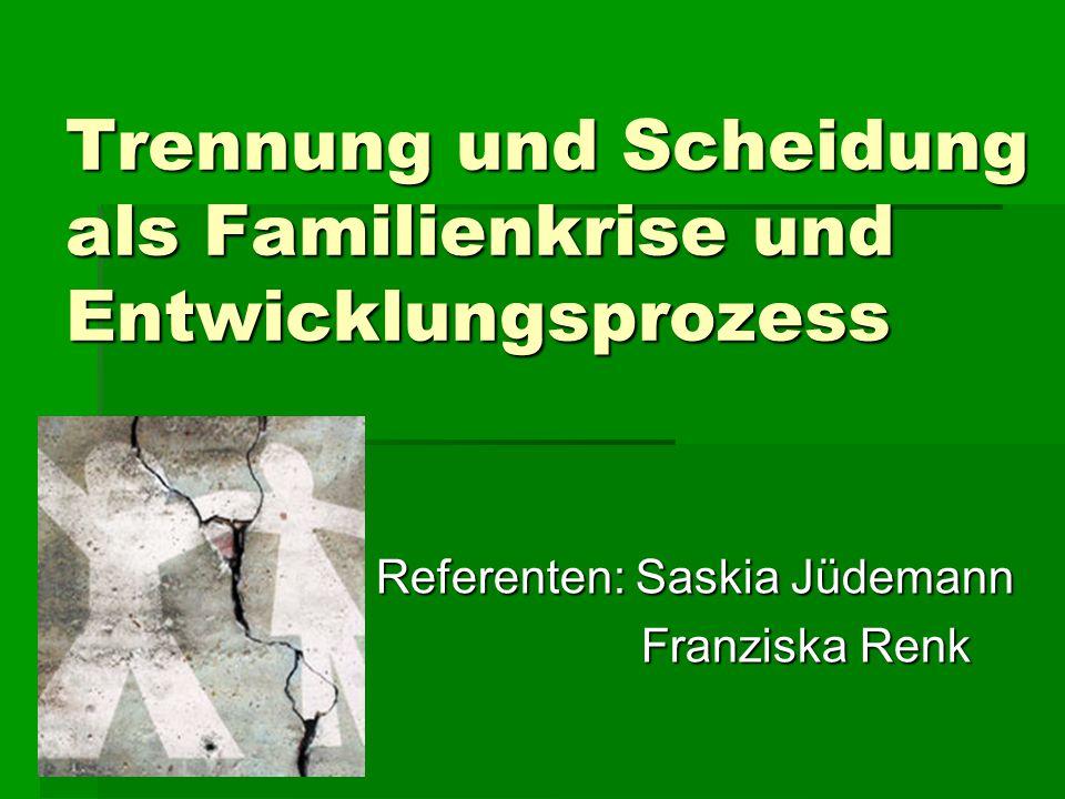 Trennung und Scheidung als Familienkrise und Entwicklungsprozess Referenten: Saskia Jüdemann Franziska Renk Franziska Renk
