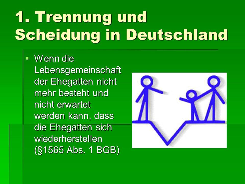1. Trennung und Scheidung in Deutschland  Wenn die Lebensgemeinschaft der Ehegatten nicht mehr besteht und nicht erwartet werden kann, dass die Ehega