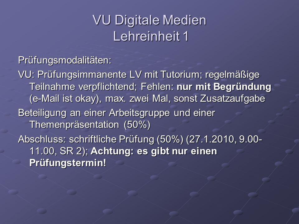 VU Digitale Medien Lehreinheit 1 Prüfungsmodalitäten: VU: Prüfungsimmanente LV mit Tutorium; regelmäßige Teilnahme verpflichtend; Fehlen: nur mit Begründung (e-Mail ist okay), max.