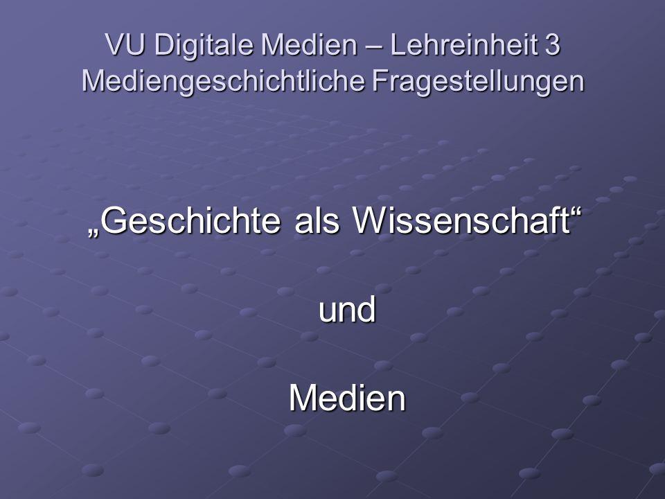 """VU Digitale Medien – Lehreinheit 3 Mediengeschichtliche Fragestellungen """"Geschichte als Wissenschaft und Medien"""