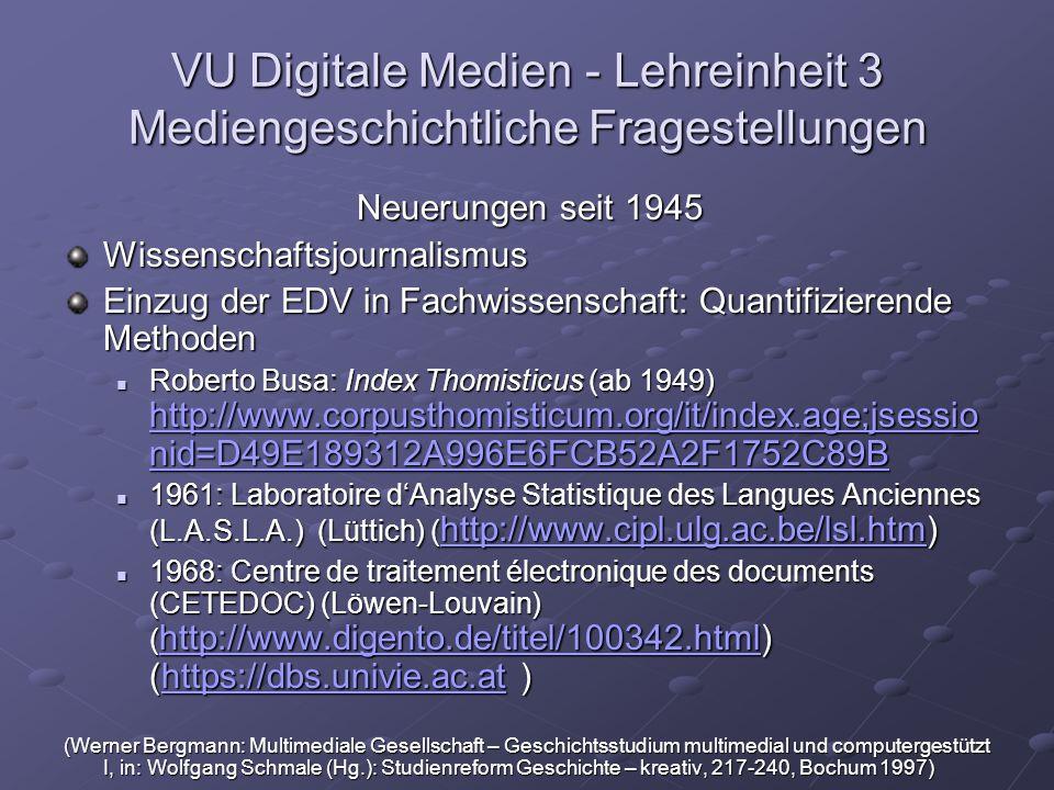 VU Digitale Medien - Lehreinheit 3 Mediengeschichtliche Fragestellungen Neuerungen seit 1945 Wissenschaftsjournalismus Einzug der EDV in Fachwissenschaft: Quantifizierende Methoden Roberto Busa: Index Thomisticus (ab 1949) http://www.corpusthomisticum.org/it/index.age;jsessio nid=D49E189312A996E6FCB52A2F1752C89B Roberto Busa: Index Thomisticus (ab 1949) http://www.corpusthomisticum.org/it/index.age;jsessio nid=D49E189312A996E6FCB52A2F1752C89B http://www.corpusthomisticum.org/it/index.age;jsessio nid=D49E189312A996E6FCB52A2F1752C89B http://www.corpusthomisticum.org/it/index.age;jsessio nid=D49E189312A996E6FCB52A2F1752C89B 1961: Laboratoire d'Analyse Statistique des Langues Anciennes (L.A.S.L.A.) (Lüttich) ( http://www.cipl.ulg.ac.be/lsl.htm) 1961: Laboratoire d'Analyse Statistique des Langues Anciennes (L.A.S.L.A.) (Lüttich) ( http://www.cipl.ulg.ac.be/lsl.htm) http://www.cipl.ulg.ac.be/lsl.htm 1968: Centre de traitement électronique des documents (CETEDOC) (Löwen-Louvain) ( http://www.digento.de/titel/100342.html) (https://dbs.univie.ac.at ) 1968: Centre de traitement électronique des documents (CETEDOC) (Löwen-Louvain) ( http://www.digento.de/titel/100342.html) (https://dbs.univie.ac.at ) http://www.digento.de/titel/100342.htmlhttps://dbs.univie.ac.at http://www.digento.de/titel/100342.htmlhttps://dbs.univie.ac.at (Werner Bergmann: Multimediale Gesellschaft – Geschichtsstudium multimedial und computergestützt I, in: Wolfgang Schmale (Hg.): Studienreform Geschichte – kreativ, 217-240, Bochum 1997)
