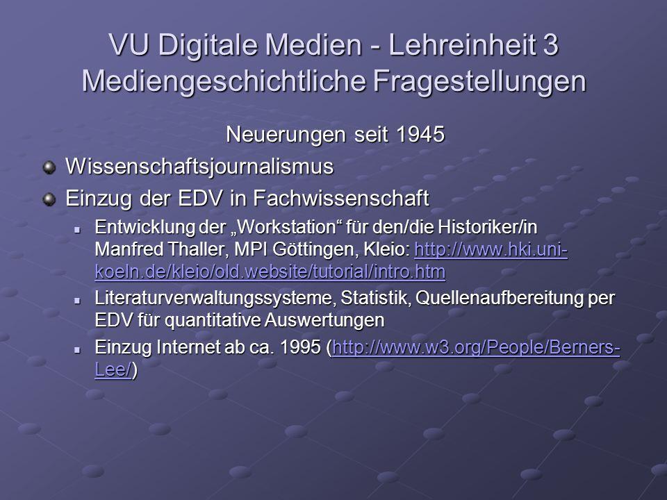 """VU Digitale Medien - Lehreinheit 3 Mediengeschichtliche Fragestellungen Neuerungen seit 1945 Wissenschaftsjournalismus Einzug der EDV in Fachwissenschaft Entwicklung der """"Workstation für den/die Historiker/in Manfred Thaller, MPI Göttingen, Kleio: http://www.hki.uni- koeln.de/kleio/old.website/tutorial/intro.htm Entwicklung der """"Workstation für den/die Historiker/in Manfred Thaller, MPI Göttingen, Kleio: http://www.hki.uni- koeln.de/kleio/old.website/tutorial/intro.htmhttp://www.hki.uni- koeln.de/kleio/old.website/tutorial/intro.htmhttp://www.hki.uni- koeln.de/kleio/old.website/tutorial/intro.htm Literaturverwaltungssysteme, Statistik, Quellenaufbereitung per EDV für quantitative Auswertungen Literaturverwaltungssysteme, Statistik, Quellenaufbereitung per EDV für quantitative Auswertungen Einzug Internet ab ca."""
