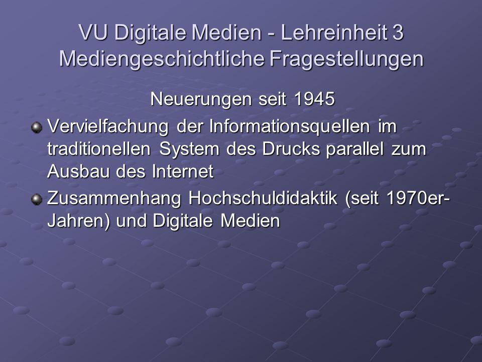 VU Digitale Medien - Lehreinheit 3 Mediengeschichtliche Fragestellungen Neuerungen seit 1945 Vervielfachung der Informationsquellen im traditionellen System des Drucks parallel zum Ausbau des Internet Zusammenhang Hochschuldidaktik (seit 1970er- Jahren) und Digitale Medien