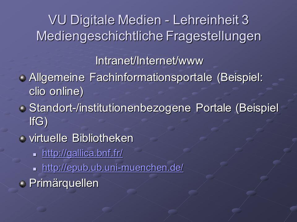 VU Digitale Medien - Lehreinheit 3 Mediengeschichtliche Fragestellungen Intranet/Internet/www Allgemeine Fachinformationsportale (Beispiel: clio online) Standort-/institutionenbezogene Portale (Beispiel IfG) virtuelle Bibliotheken http://gallica.bnf.fr/ http://gallica.bnf.fr/ http://gallica.bnf.fr/ http://epub.ub.uni-muenchen.de/ http://epub.ub.uni-muenchen.de/ http://epub.ub.uni-muenchen.de/ Primärquellen