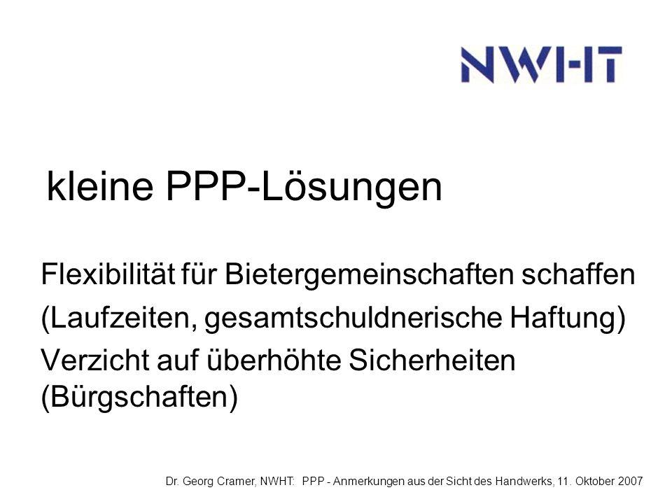 kleine PPP-Lösungen Flexibilität für Bietergemeinschaften schaffen (Laufzeiten, gesamtschuldnerische Haftung) Verzicht auf überhöhte Sicherheiten (Bürgschaften) Dr.