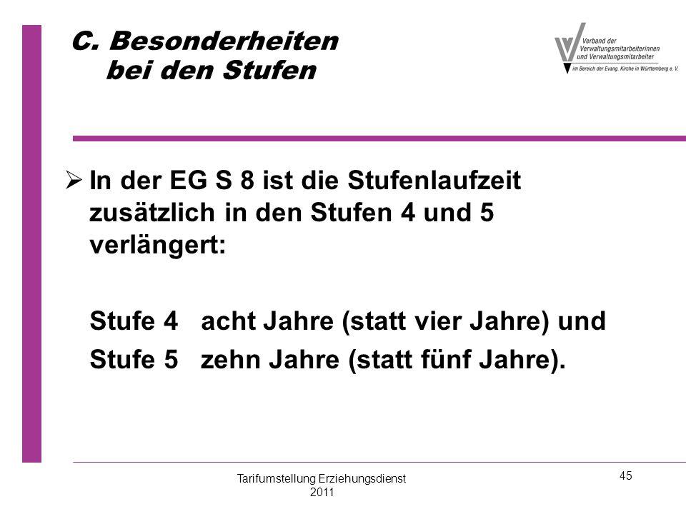 45 C. Besonderheiten bei den Stufen   In der EG S 8 ist die Stufenlaufzeit zusätzlich in den Stufen 4 und 5 verlängert: Stufe 4 acht Jahre (statt vi