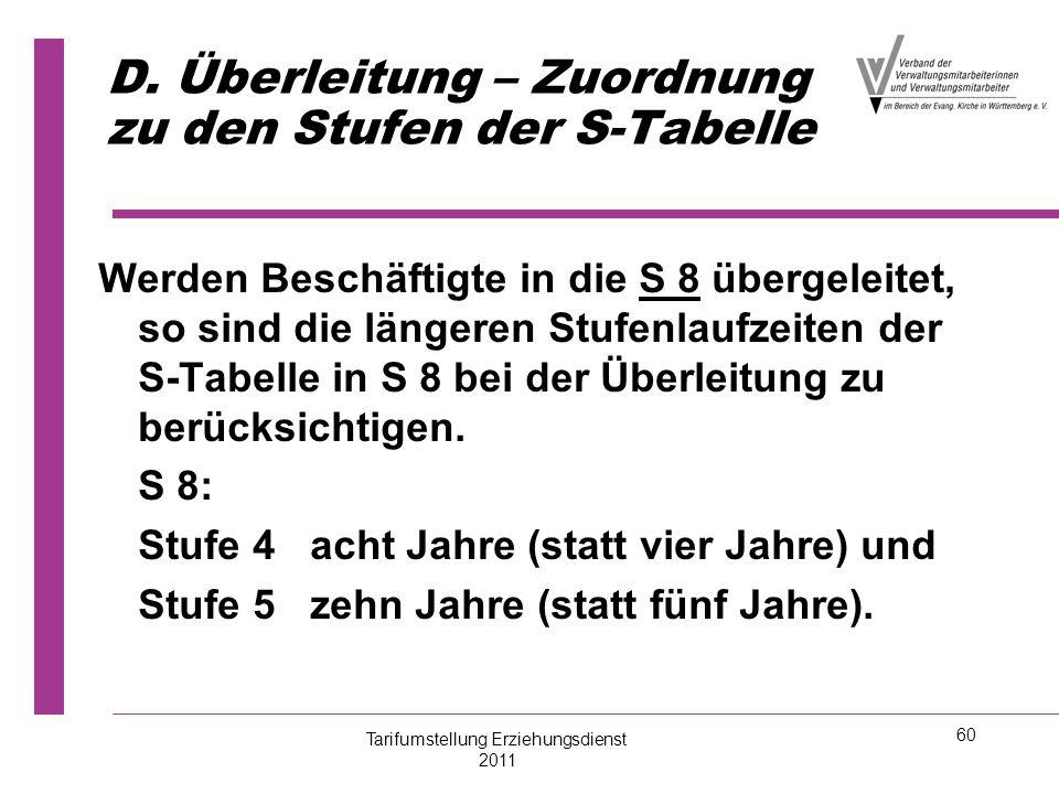60 D. Überleitung – Zuordnung zu den Stufen der S-Tabelle Werden Beschäftigte in die S 8 übergeleitet, so sind die längeren Stufenlaufzeiten der S-Tab