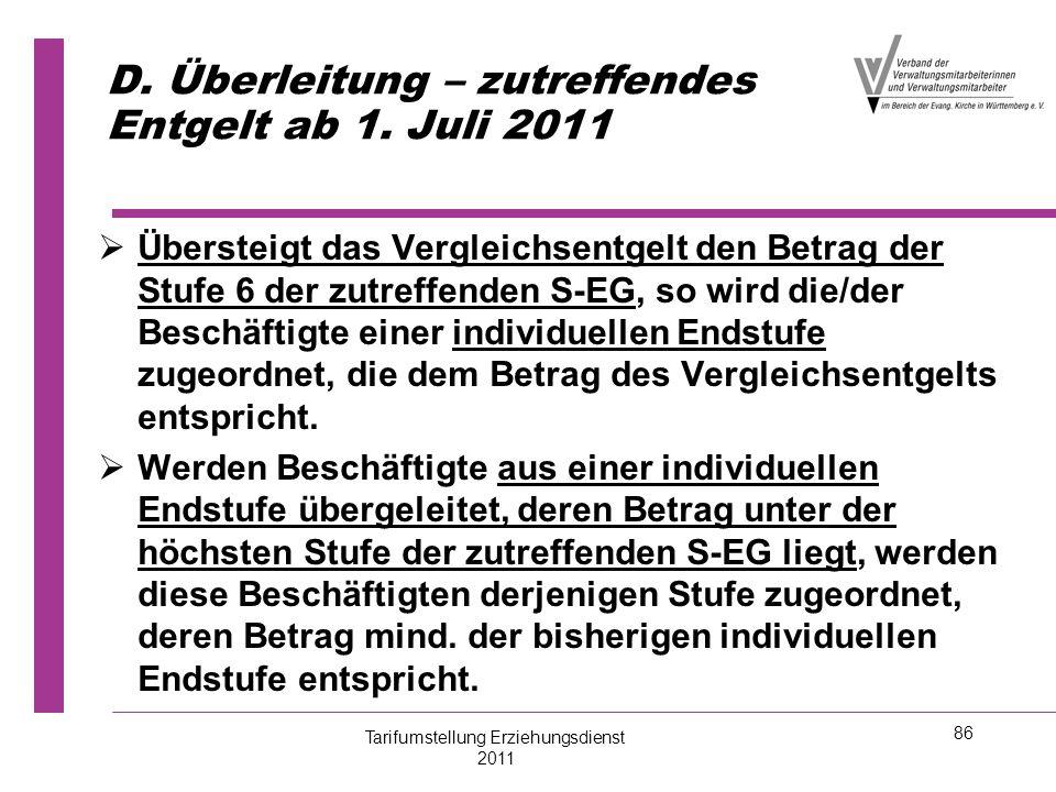 86 D. Überleitung – zutreffendes Entgelt ab 1. Juli 2011   Übersteigt das Vergleichsentgelt den Betrag der Stufe 6 der zutreffenden S-EG, so wird di