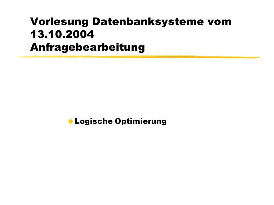 Vorlesung Datenbanksysteme vom 13.10.2004 Anfragebearbeitung  Logische Optimierung