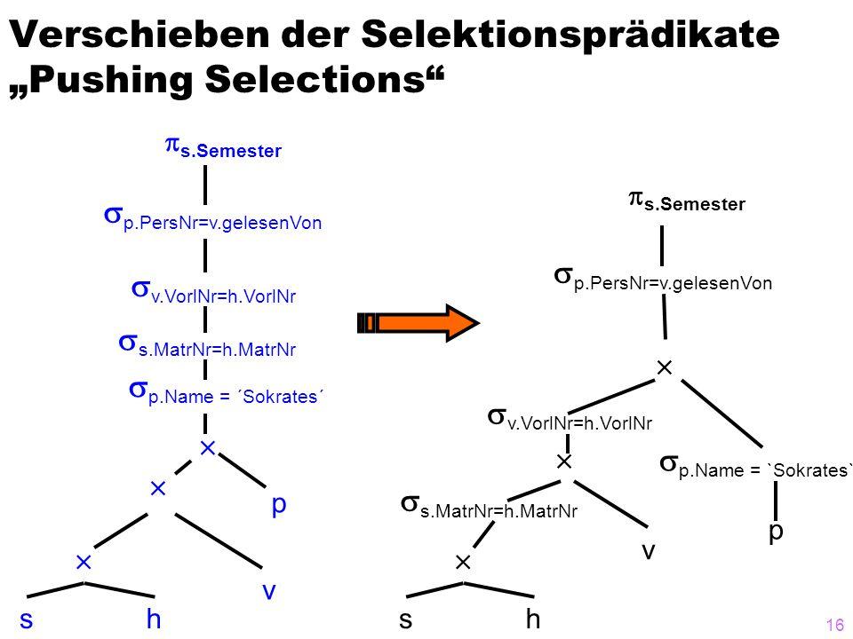 "16 Verschieben der Selektionsprädikate ""Pushing Selections sh v p     p.PersNr=v.gelesenVon  s.Semester  p.Name = `Sokrates`  s.MatrNr=h.MatrNr  v.VorlNr=h.VorlNr sh v p     p.PersNr=v.gelesenVon  s.Semester  p.Name = ´Sokrates´  s.MatrNr=h.MatrNr  v.VorlNr=h.VorlNr"