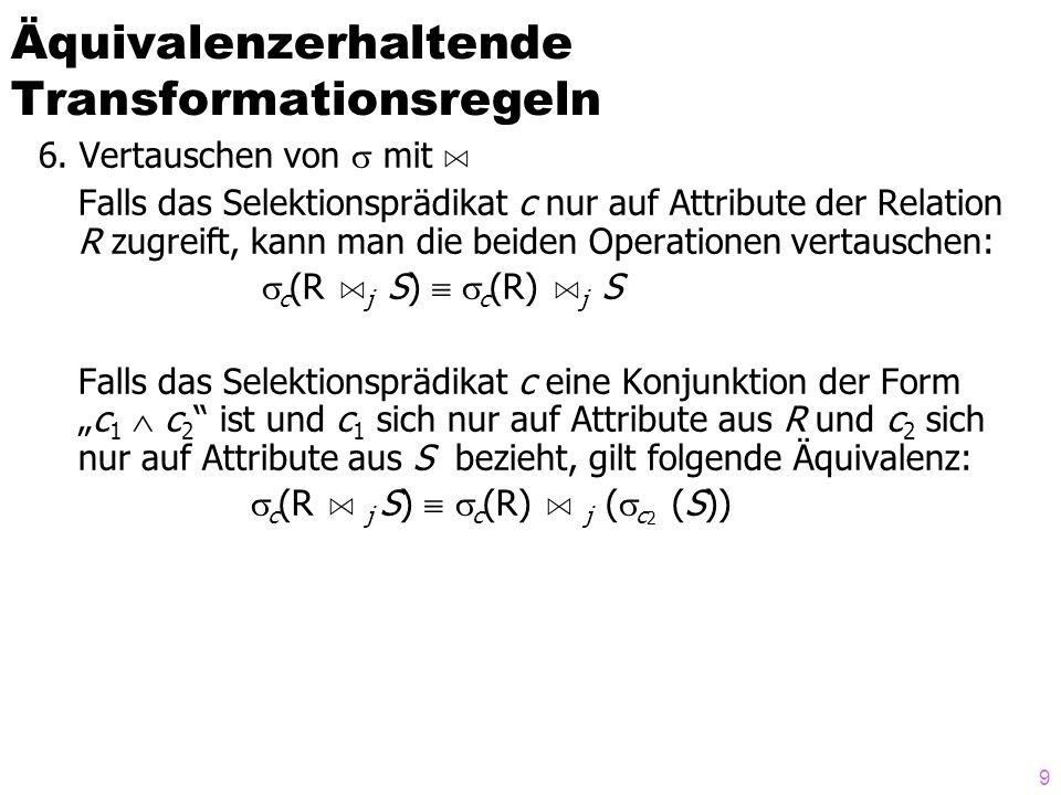 9 6. Vertauschen von  mit A Falls das Selektionsprädikat c nur auf Attribute der Relation R zugreift, kann man die beiden Operationen vertauschen: 