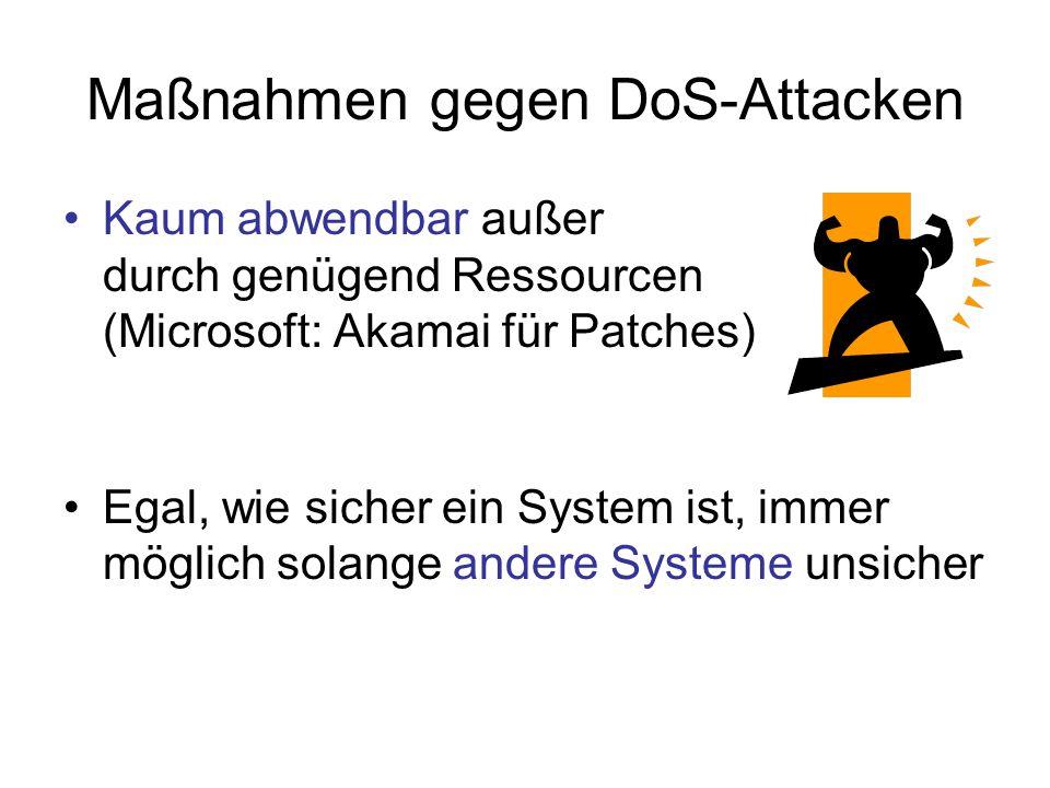 Maßnahmen gegen DoS-Attacken Kaum abwendbar außer durch genügend Ressourcen (Microsoft: Akamai für Patches) Egal, wie sicher ein System ist, immer möglich solange andere Systeme unsicher