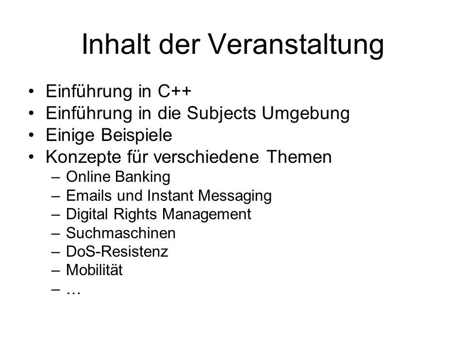 Inhalt der Veranstaltung Einführung in C++ Einführung in die Subjects Umgebung Einige Beispiele Konzepte für verschiedene Themen –Online Banking –Emails und Instant Messaging –Digital Rights Management –Suchmaschinen –DoS-Resistenz –Mobilität –…