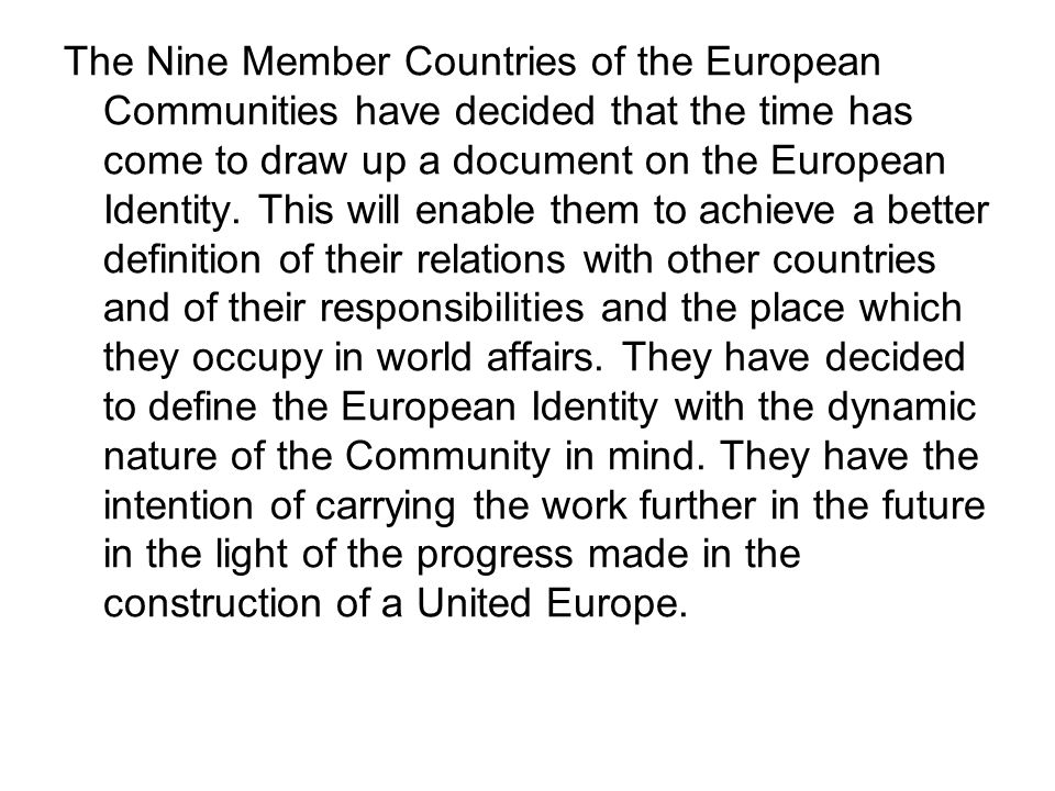Defining the European Identity involves: — reviewing the common heritage, interests and special obligations of the Nine, as well as the degree of unity so far achieved within the Community, — assessing the extent to which the Nine are already acting together in relation to the rest of the world and the responsibilities which result from this, — taking into consideration the dynamic nature of European unification.